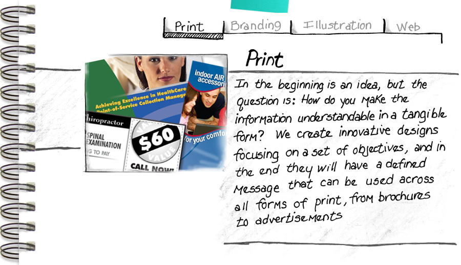 In the beginning is an idea, but the question is: How do you make the information understandable in a tangible form? We create innovative designs focusing on a set of objectives, and in the end they will have a defined message that can be used across all forms of print, from brochures to advertisements.